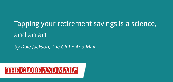 The Globe And Mail – Tapping Your Retirement Savings Is A Science, And An Art