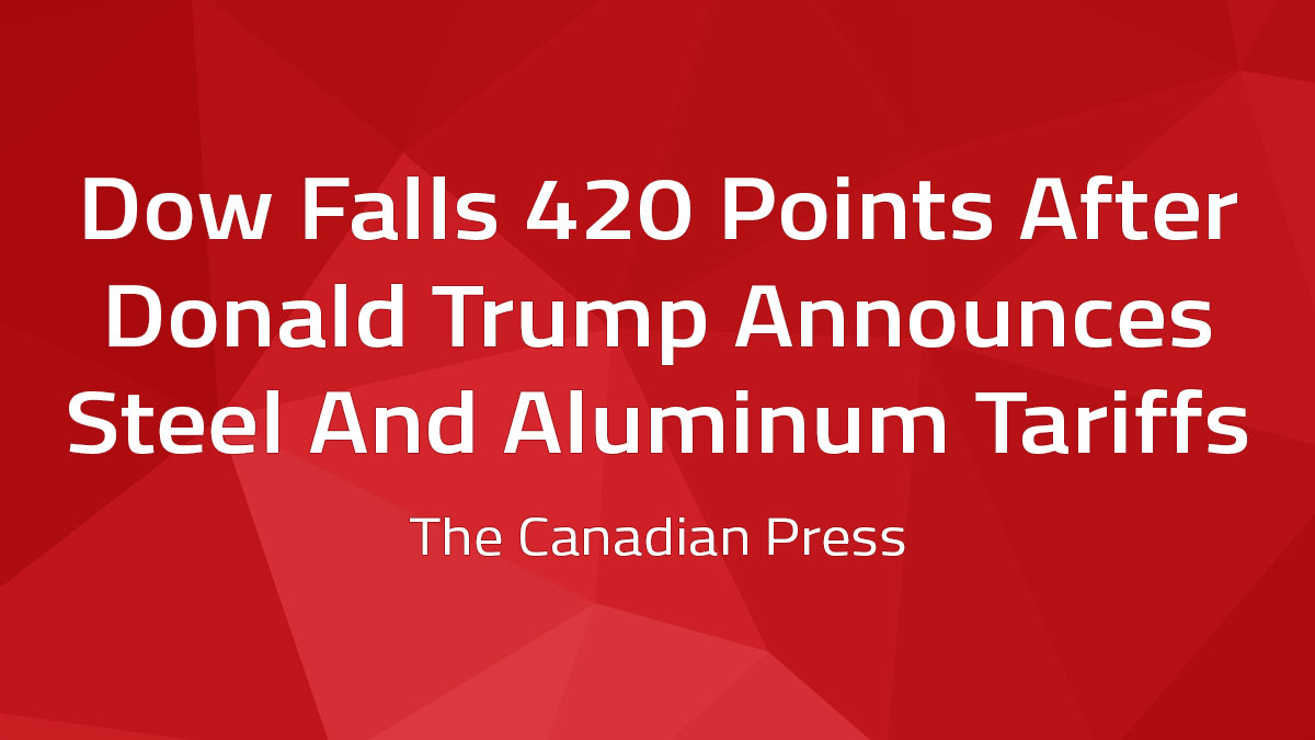 Canadian Press – Dow Falls 420 Points After Donald Trump Announces Steel And Aluminum Tariffs