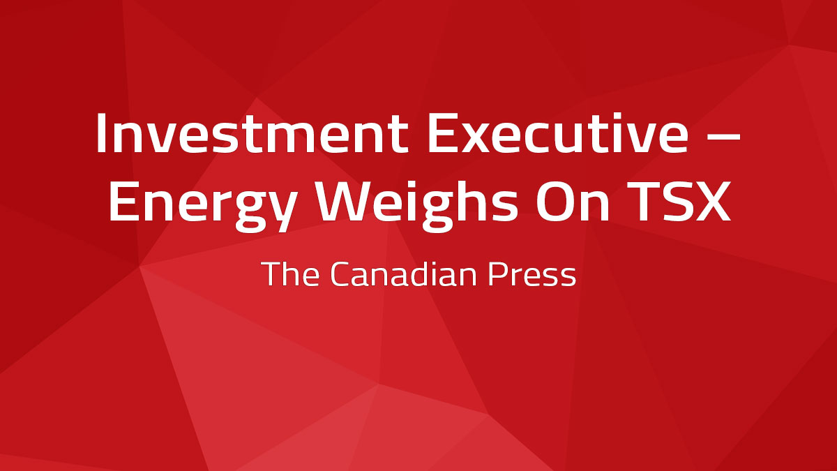 Investment Executive – Energy Weighs On TSX