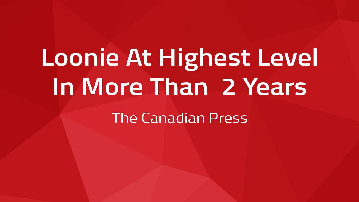 Canadian Press – Loonie At Highest Level In More Than 2 Years
