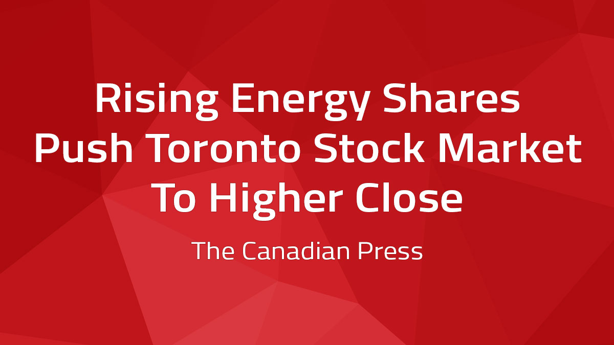 Canadian Press – Rising Energy Shares Push Toronto Stock Market To Higher Close