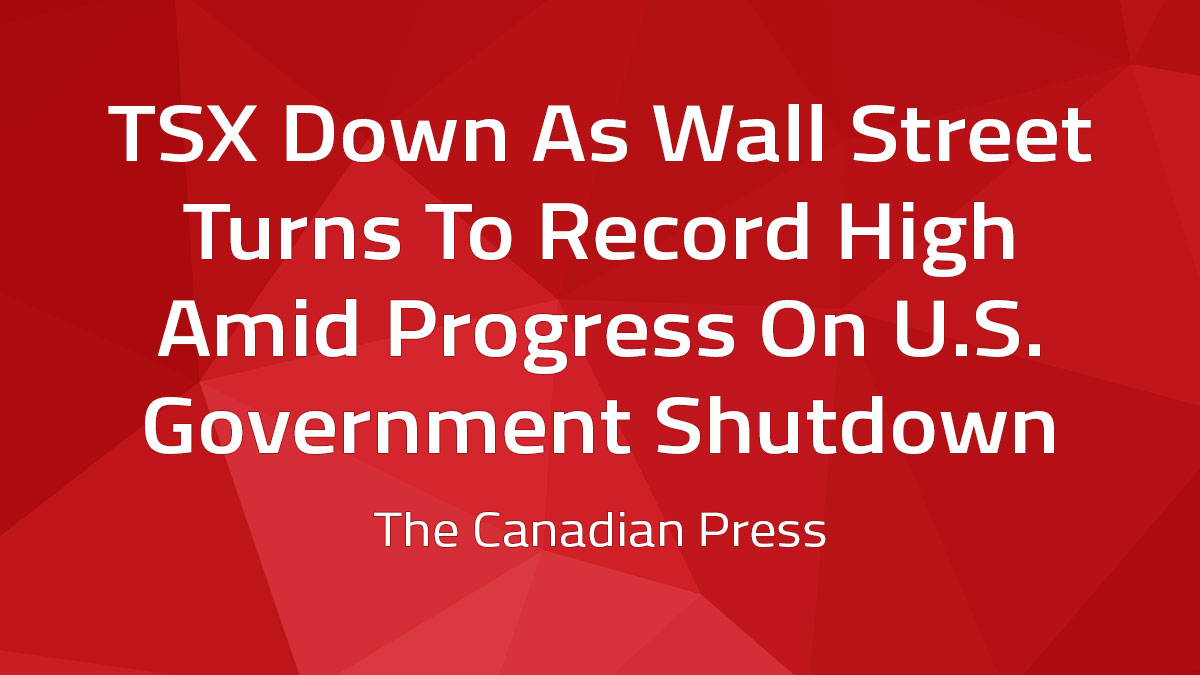 Canadian Press – TSX Down As Wall St. Turns To Record High Amid Progress On U.S. Government Shutdown