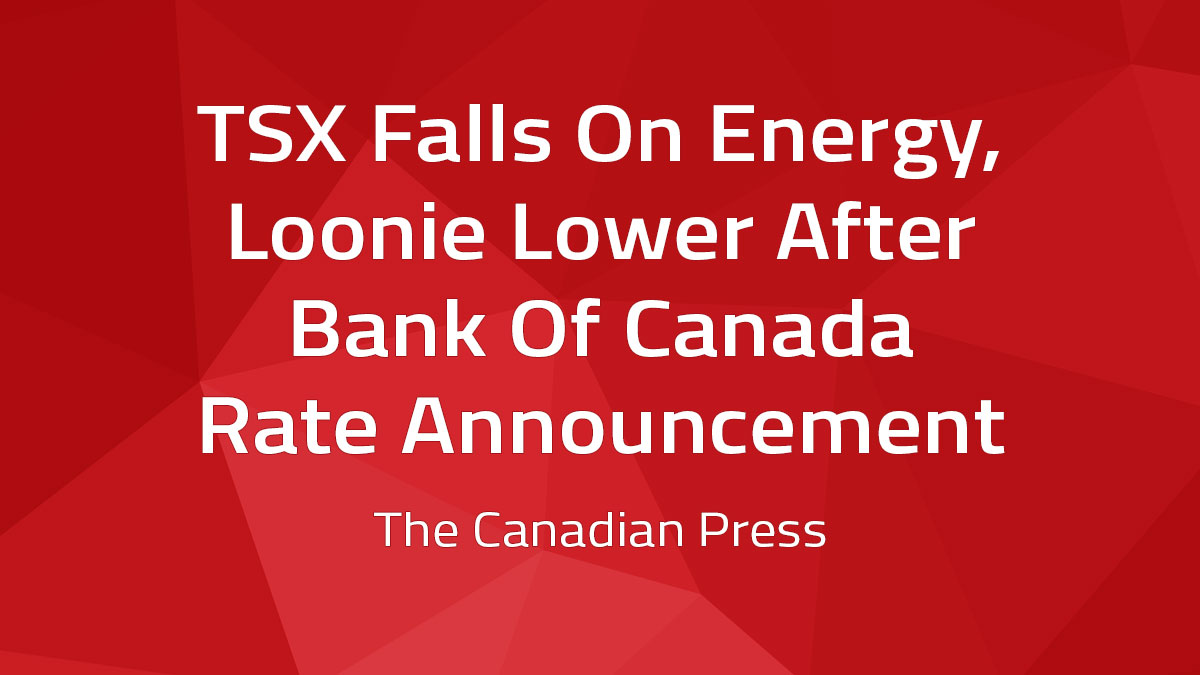 Canadian Press – TSX Falls On Energy, Loonie Lower After Bank Of Canada Rate Announcement