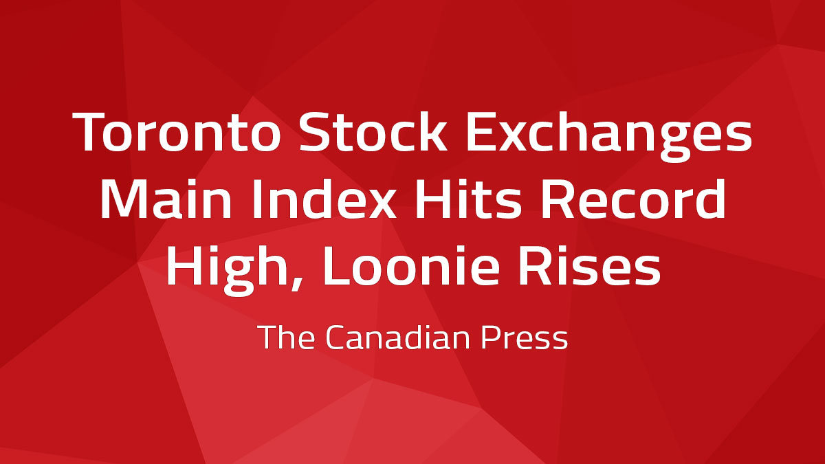 Canadian Press – Toronto Stock Exchange's Main Index Hits Record High, Loonie Rises