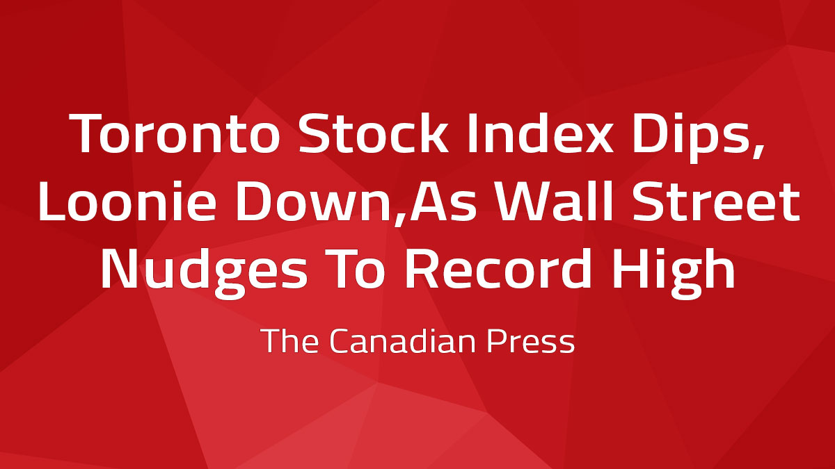 Canadian Press – Toronto Stock Index Dips, Loonie Down, As Wall Street Nudges To Record High
