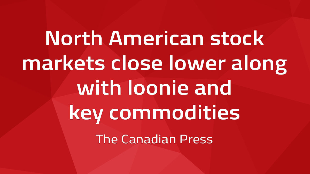 Canadian Press – North American Stock Markets Close Lower Along With Loonie And Key Commodities