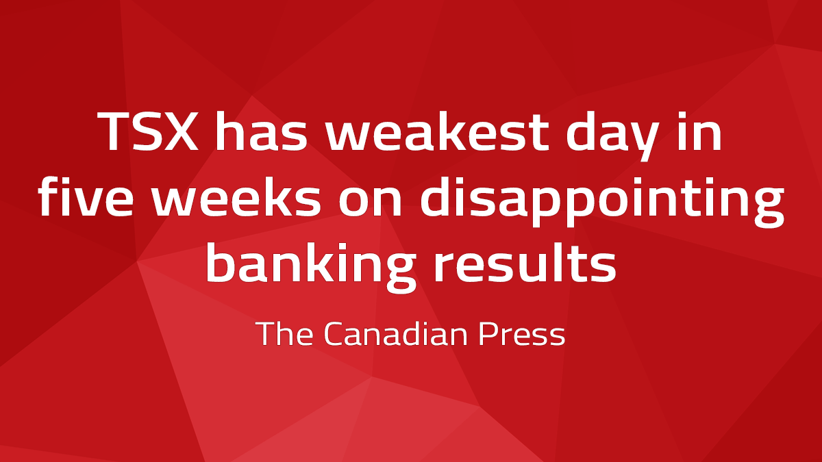 Canadian Press – TSX Has Weakest Day In Five Weeks On Disappointing Banking Results
