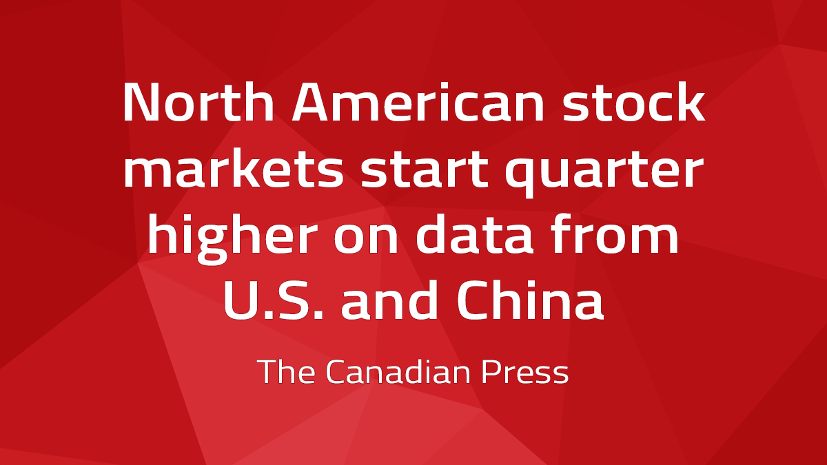 Canadian Press – North American Stock Markets Start Quarter Higher On Data From U.S. And China
