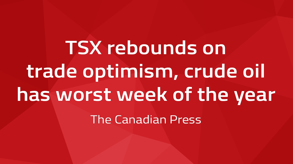Canadian Press – TSX Rebounds On Trade Optimism, Crude Oil Has Worst Week Of The Year