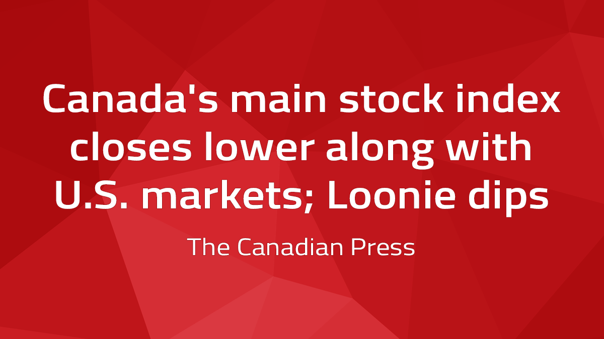Canadian Press – Canada's Main Stock Index Closes Lower Along With U.S. Markets; Loonie Dips