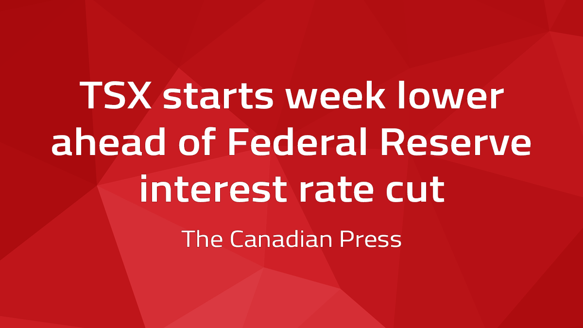 Canadian Press – TSX Starts Week Lower Ahead Of Federal Reserve Interest Rate Cut