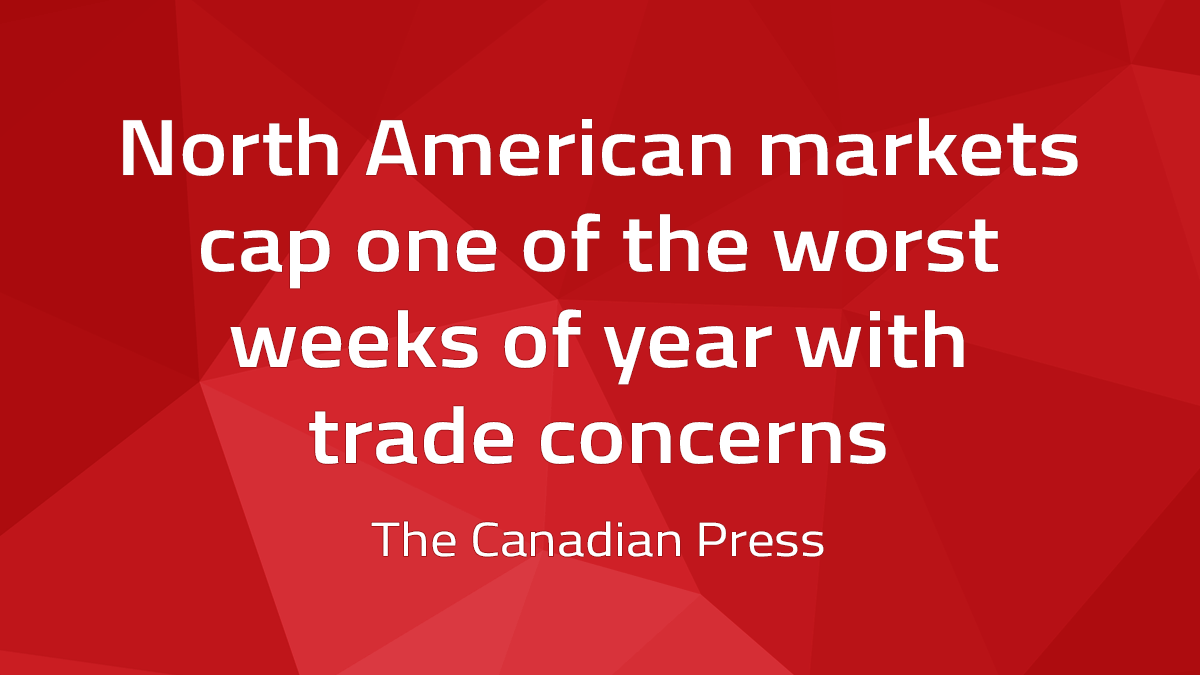 Canadian Press – North American Markets Cap One Of The Worst Weeks Of Year With Trade Concerns