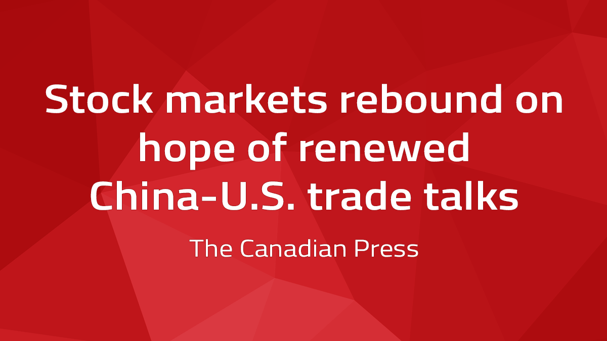Canadian Press – Stock Markets Rebound On Hope Of Renewed China-U.S. Trade Talks