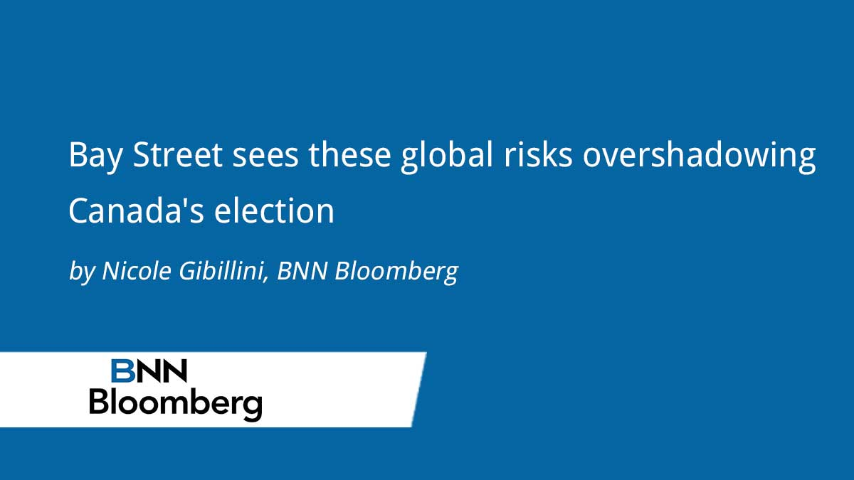 BNN Bloomberg – Bay Street Sees These Global Risks Overshadowing Canada's Election