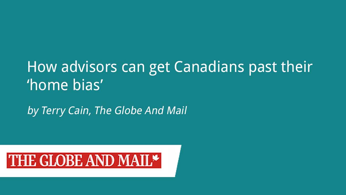 The Globe And Mail – How Advisors Can Get Canadians Past Their 'Home Bias'