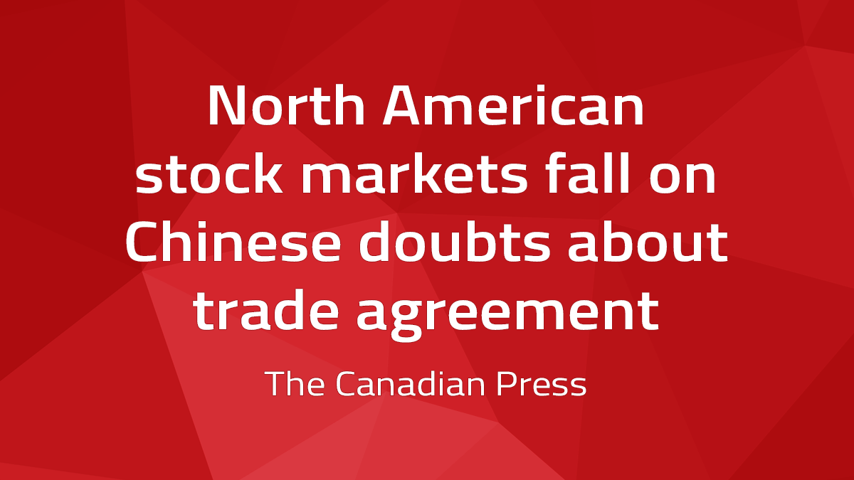 Canadian Press – North American Stock Markets Fall On Chinese Doubts About Trade Agreement