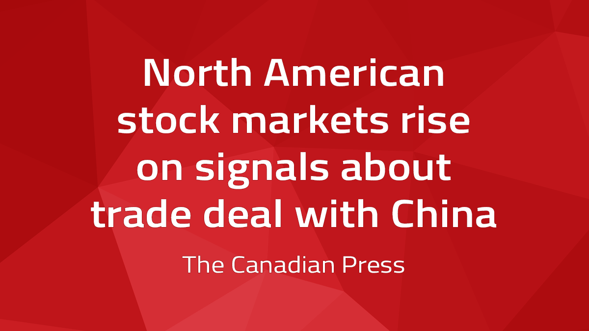 Canadian Press – North American Stock Markets Rise On Signals About Trade Deal With China