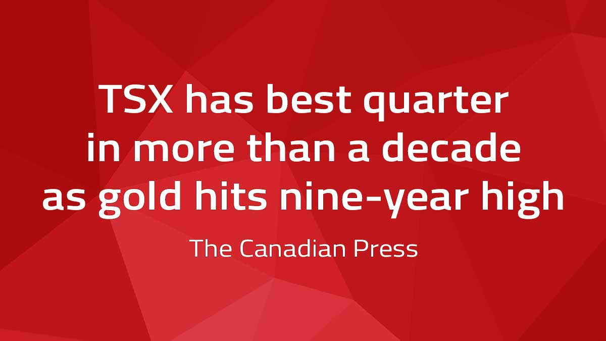 Canadian Press – TSX has best quarter in more than a decade as gold hits nine-year high