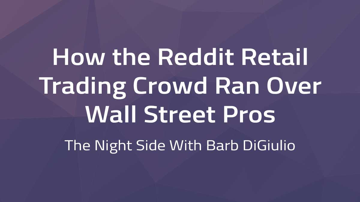 The Night Side with Barb DiGiulio – How the Reddit retail trading crowd ran over Wall Street pros