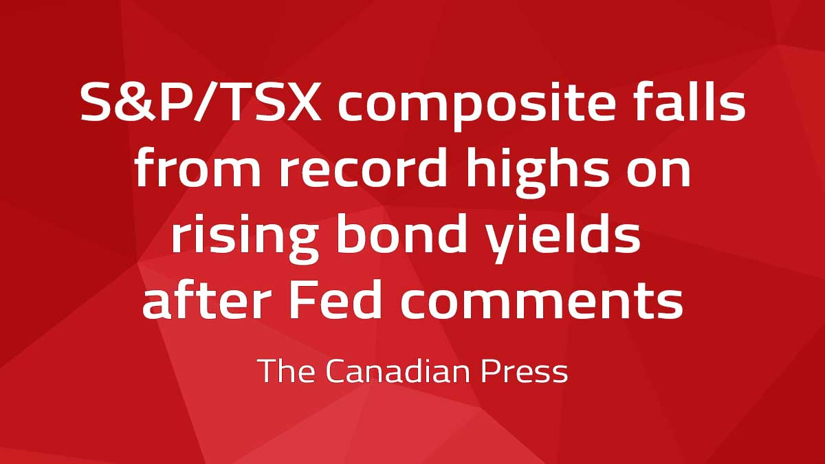 Canadian Press – S&P/TSX composite falls from record highs on rising bond yields after Fed comments