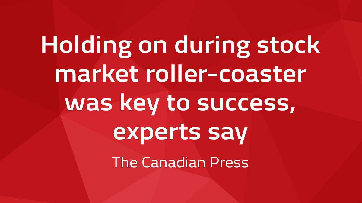 Canadian Press – Holding on during stock market roller-coaster was key to success, experts say