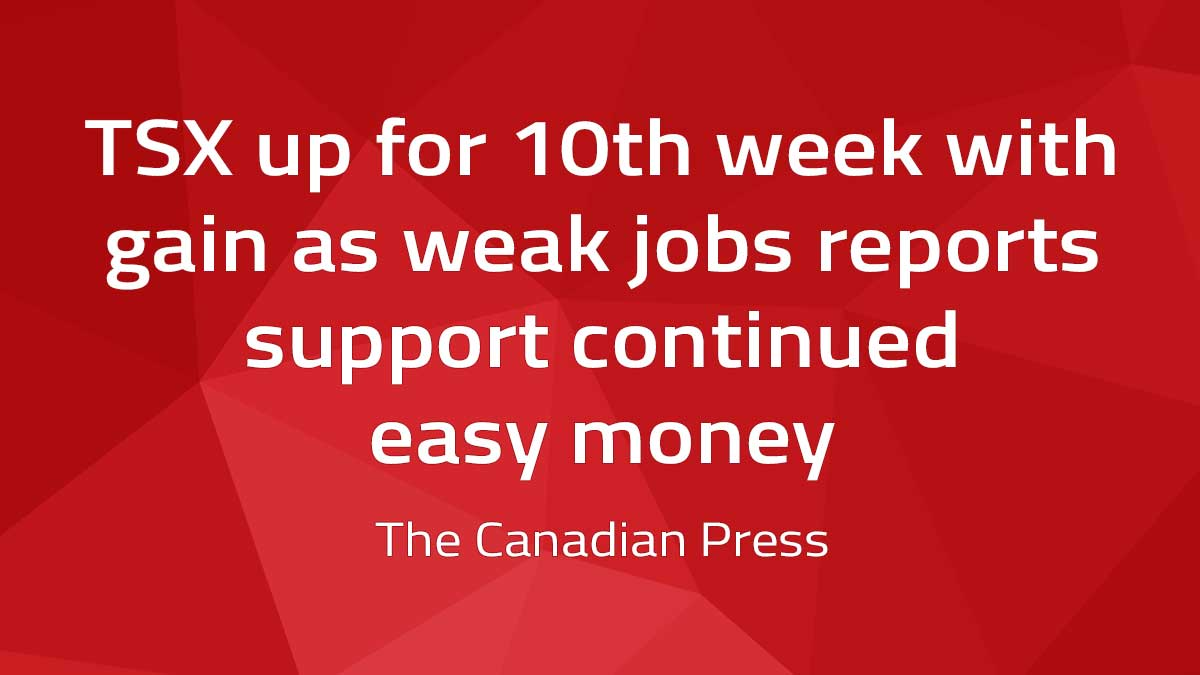 Canadian Press – TSX up for 10th week with gain as weak jobs reports support continued easy money