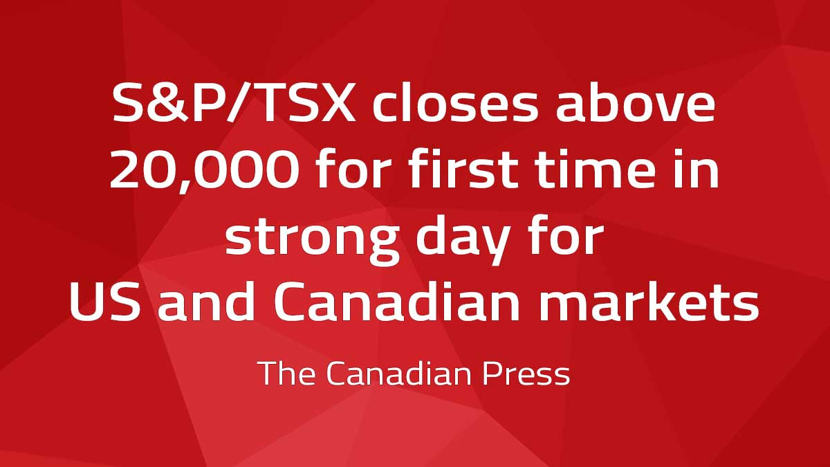 Canadian Press – S&P/TSX closes above 20,000 for first time in strong day for U.S. and Canadian markets