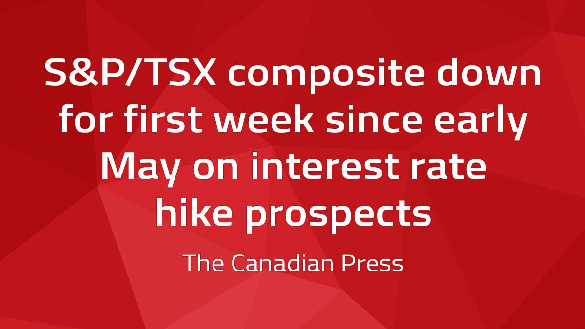Canadian Press – S&P/TSX composite down for first week since early May on interest rate hike prospects