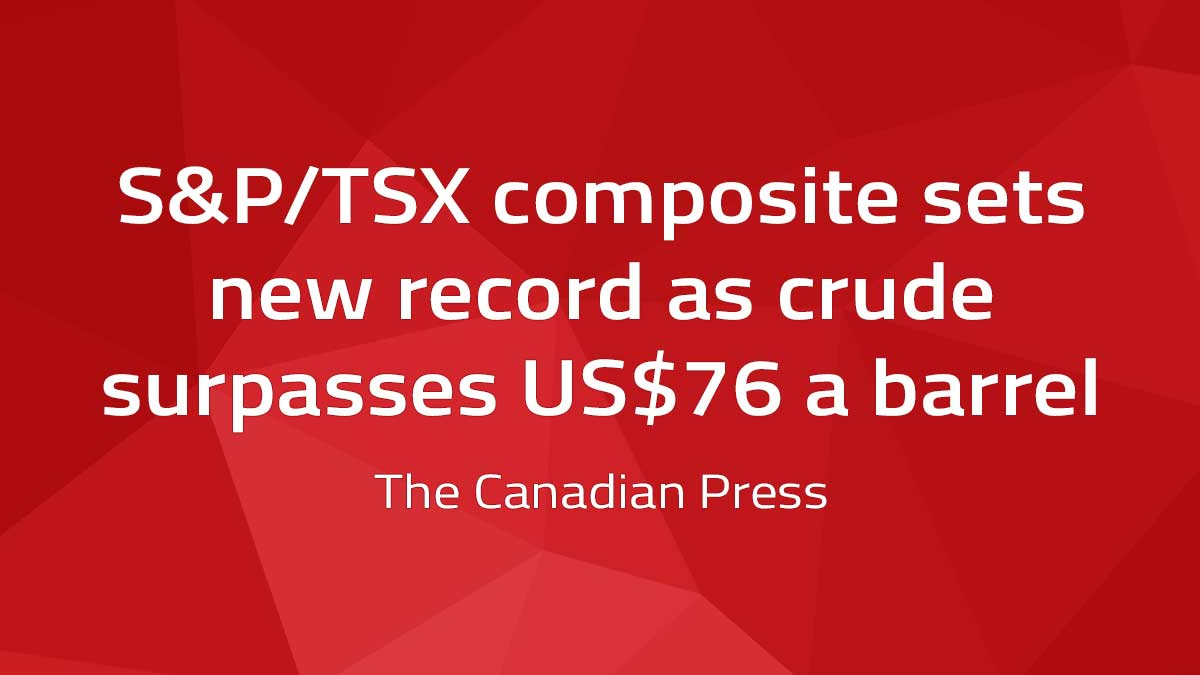 Canadian Press – S&P/TSX composite sets new record as crude surpasses US$76 a barrel