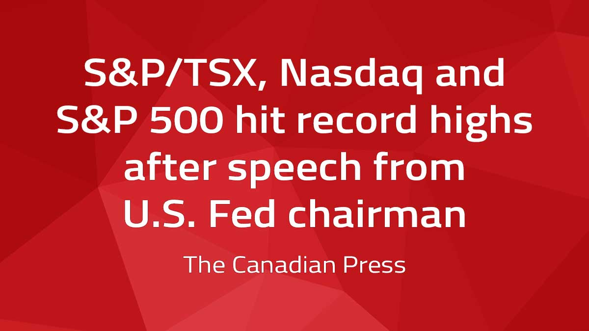 Canadian Press – S&P/TSX, Nasdaq and S&P 500 hit record highs after speech from U.S. Fed chairman