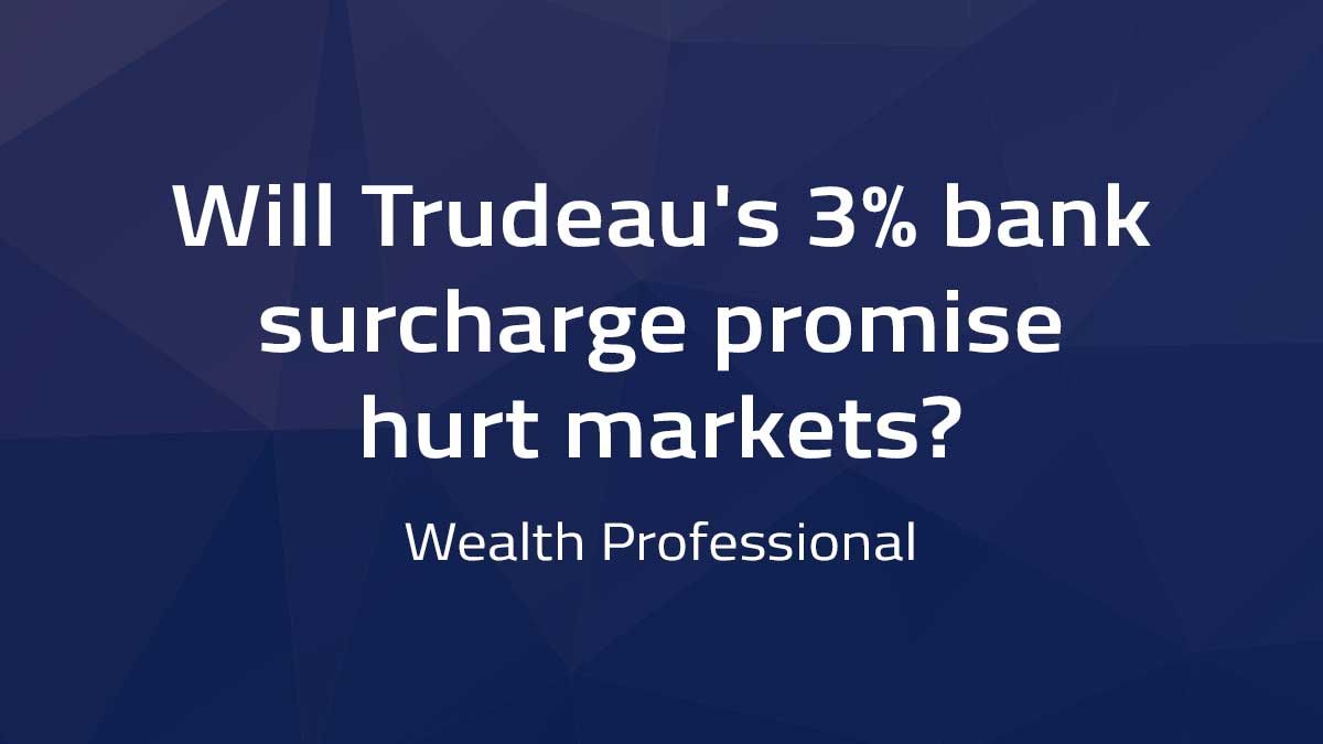 Wealth Professional – Will Trudeau's 3% bank surcharge promise hurt markets?