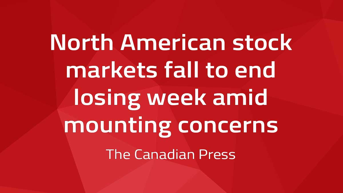 Canadian Press – North American stock markets fall to end losing week amid mounting concerns