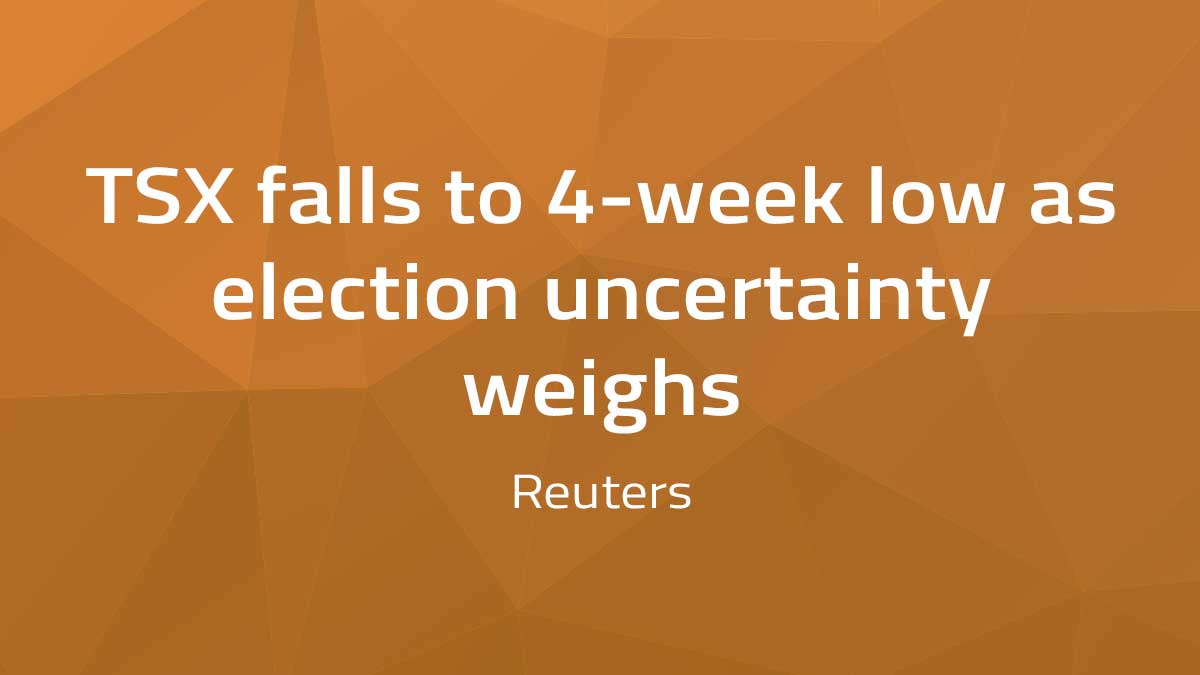 Reuters – TSX falls to 4-week low as election uncertainty weighs